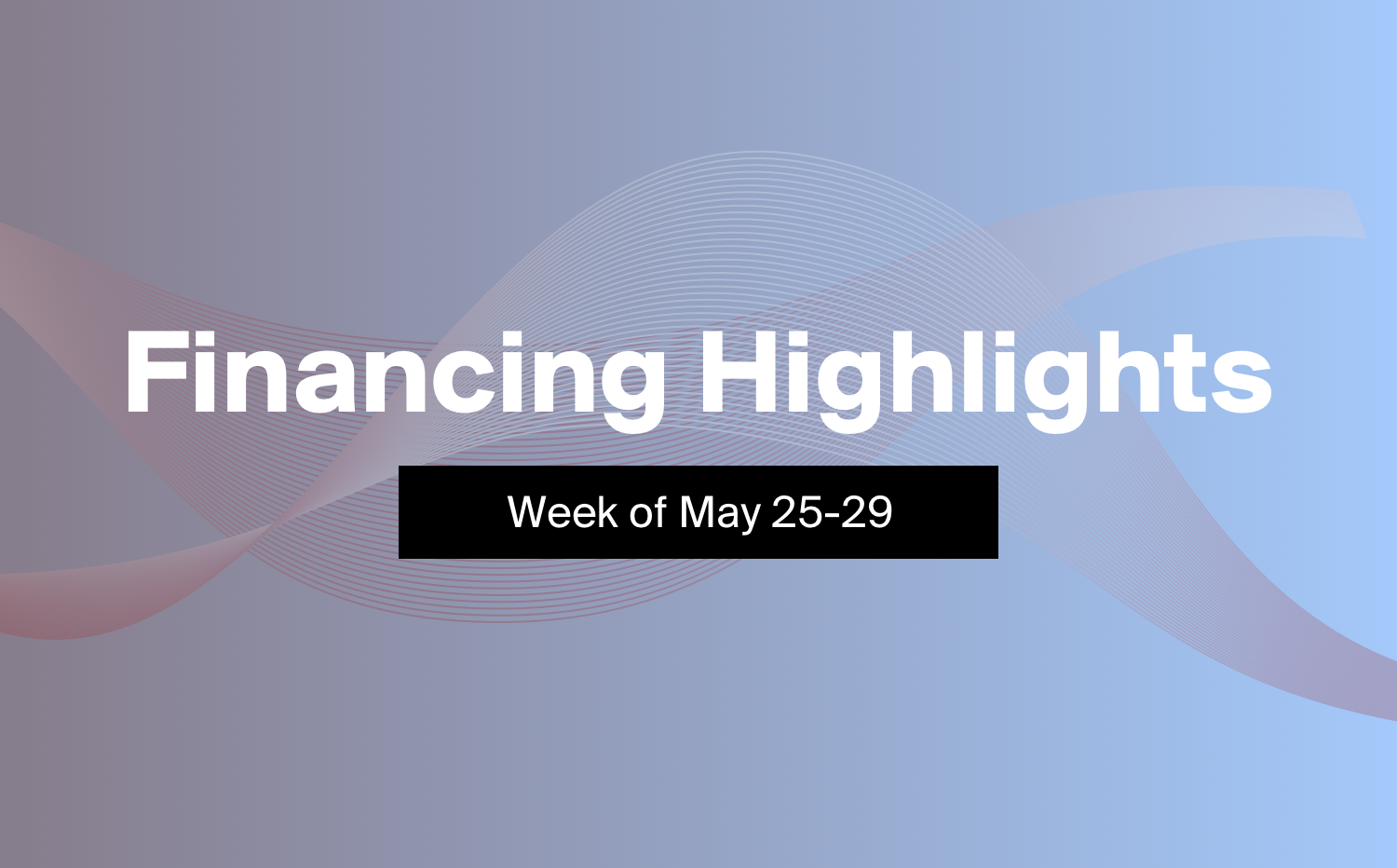 3 Financings You Need to Know About This Week (May 25-29)
